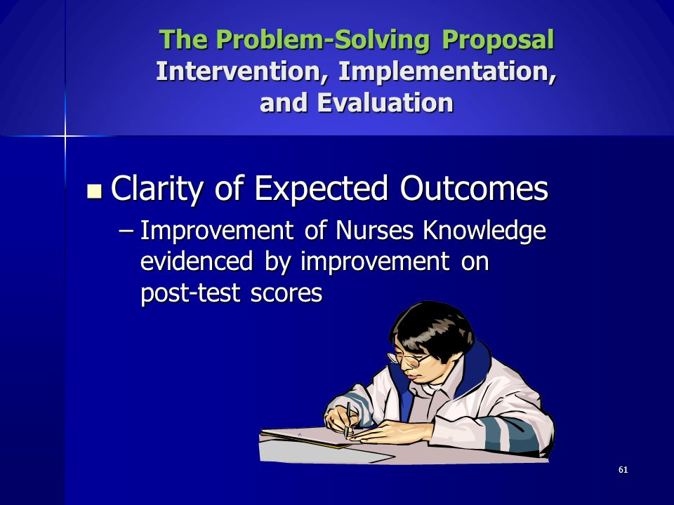 61 Clarity of Expected Outcomes Clarity of Expected Outcomes –Improvement of Nurses Knowledge evidenced by improvement on post-test scores The Problem
