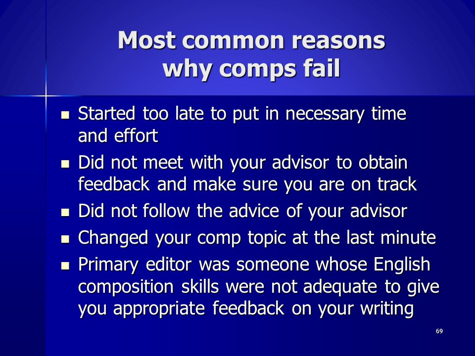 Most common reasons why comps fail Started too late to put in necessary time and effort Started too late to put in necessary time and effort Did not m