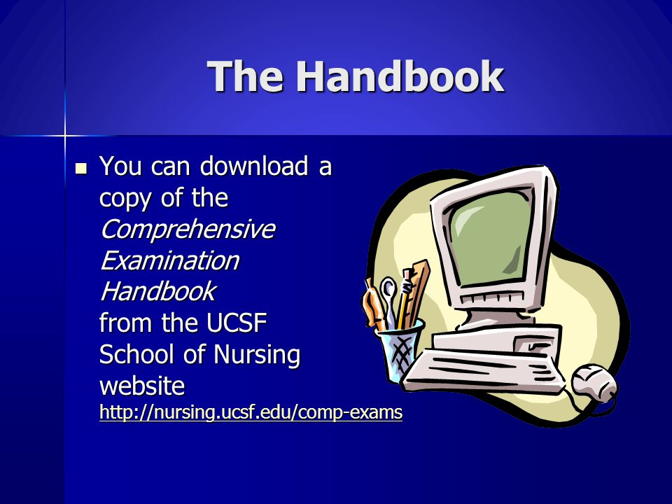 The Handbook You can download a copy of the Comprehensive Examination Handbook from the UCSF School of Nursing website http://nursing.ucsf.edu/comp-ex