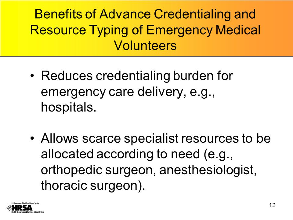 12 Benefits of Advance Credentialing and Resource Typing of Emergency Medical Volunteers Reduces credentialing burden for emergency care delivery, e.g., hospitals.