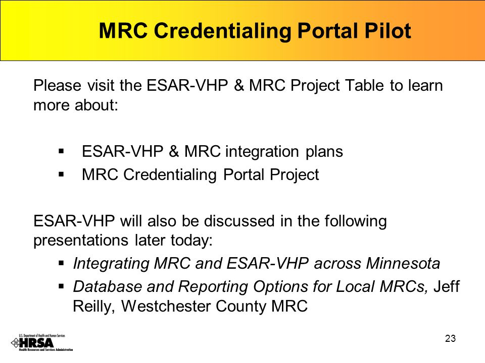 23 Please visit the ESAR-VHP & MRC Project Table to learn more about:  ESAR-VHP & MRC integration plans  MRC Credentialing Portal Project ESAR-VHP will also be discussed in the following presentations later today:  Integrating MRC and ESAR-VHP across Minnesota  Database and Reporting Options for Local MRCs, Jeff Reilly, Westchester County MRC MRC Credentialing Portal Pilot