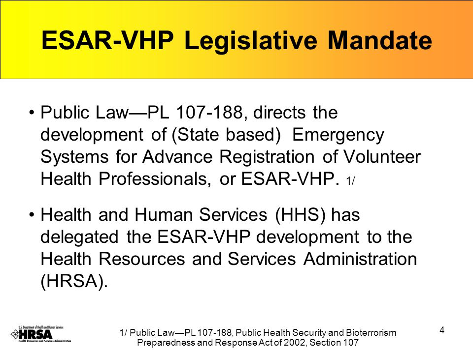 4 ESAR-VHP Legislative Mandate Public Law—PL 107-188, directs the development of (State based) Emergency Systems for Advance Registration of Volunteer Health Professionals, or ESAR-VHP.