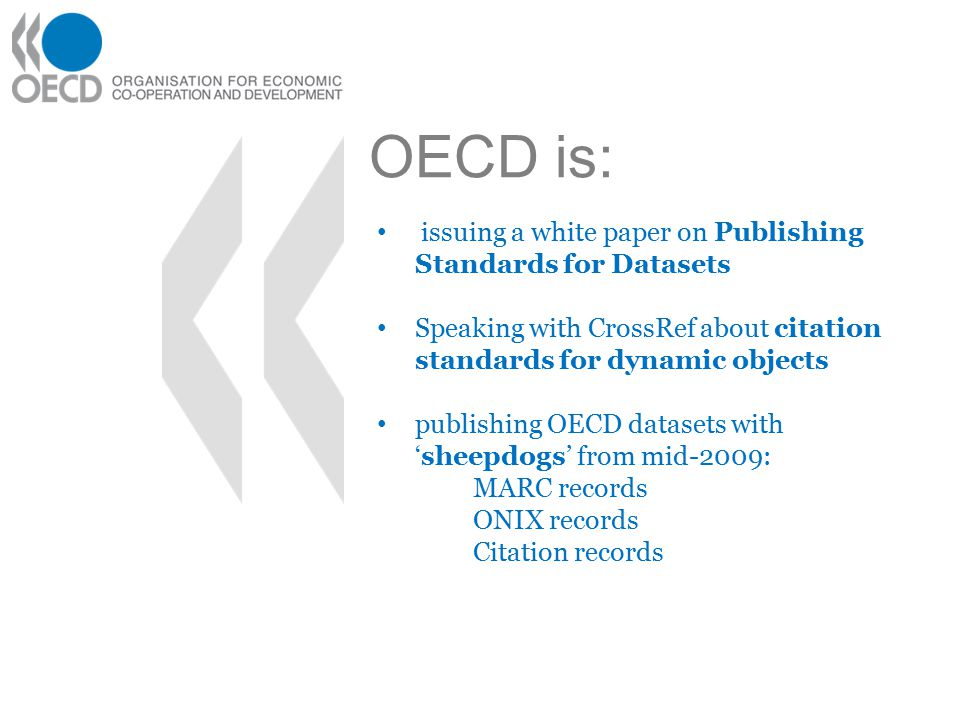 OECD is: issuing a white paper on Publishing Standards for Datasets Speaking with CrossRef about citation standards for dynamic objects publishing OECD datasets with 'sheepdogs' from mid-2009: MARC records ONIX records Citation records