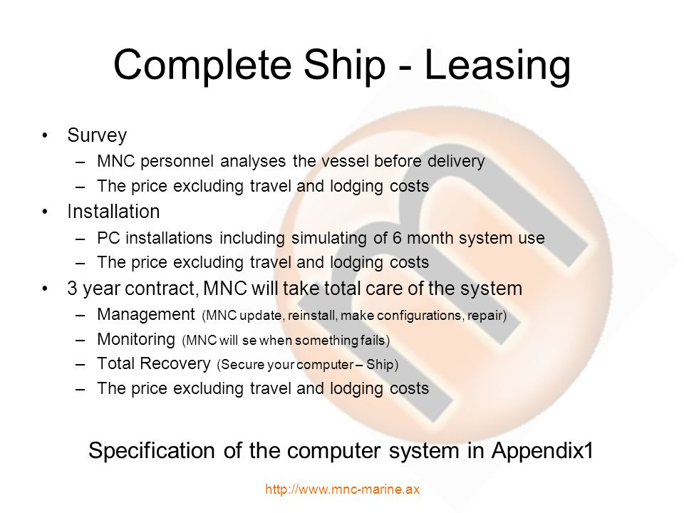 Complete Ship - Leasing Survey –MNC personnel analyses the vessel before delivery –The price excluding travel and lodging costs Installation –PC installations including simulating of 6 month system use –The price excluding travel and lodging costs 3 year contract, MNC will take total care of the system –Management (MNC update, reinstall, make configurations, repair) –Monitoring (MNC will se when something fails) –Total Recovery (Secure your computer – Ship) –The price excluding travel and lodging costs Specification of the computer system in Appendix1 http://www.mnc-marine.ax
