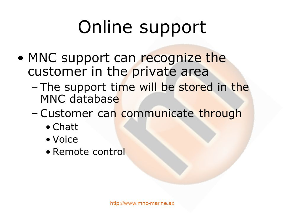 Online support MNC support can recognize the customer in the private area –The support time will be stored in the MNC database –Customer can communicate through Chatt Voice Remote control http://www.mnc-marine.ax