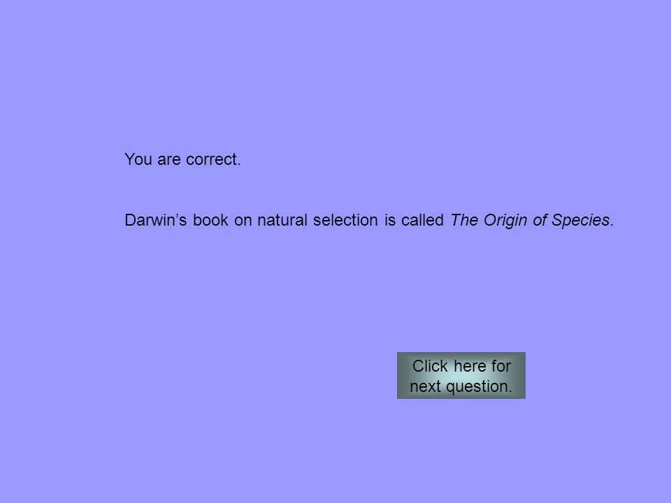 You are correct. Darwin's book on natural selection is called The Origin of Species. Click here for next question.