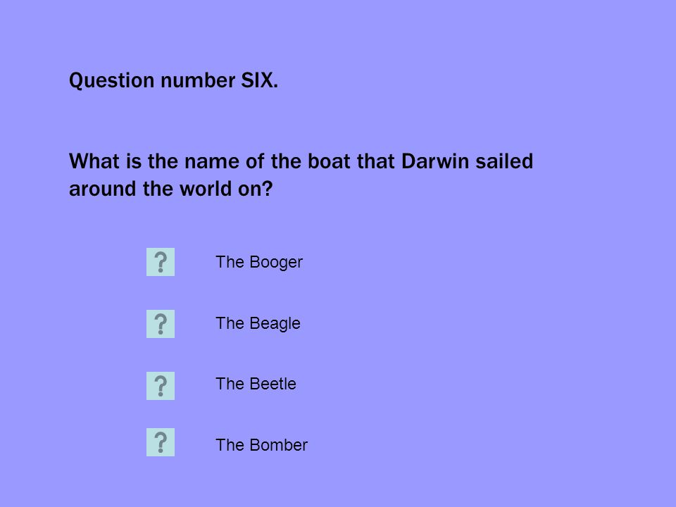 Question number SIX. What is the name of the boat that Darwin sailed around the world on.