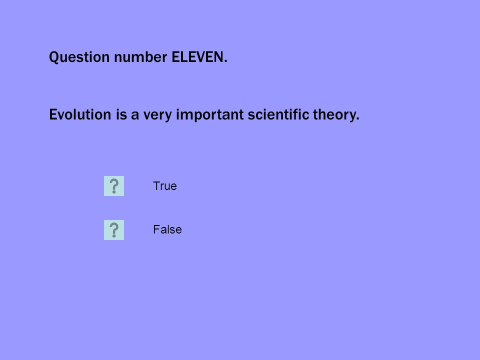 Question number ELEVEN. Evolution is a very important scientific theory. True False