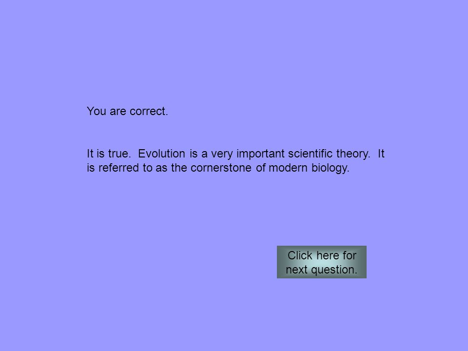 You are correct. It is true. Evolution is a very important scientific theory. It is referred to as the cornerstone of modern biology. Click here for n