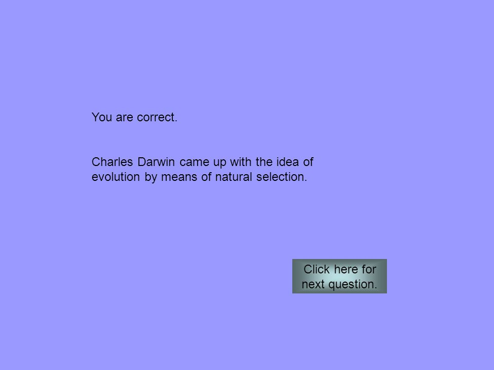 You are correct. Charles Darwin came up with the idea of evolution by means of natural selection. Click here for next question.