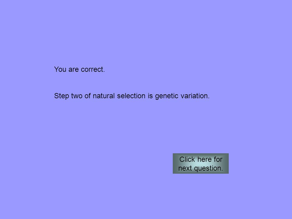 You are correct. Step two of natural selection is genetic variation. Click here for next question.
