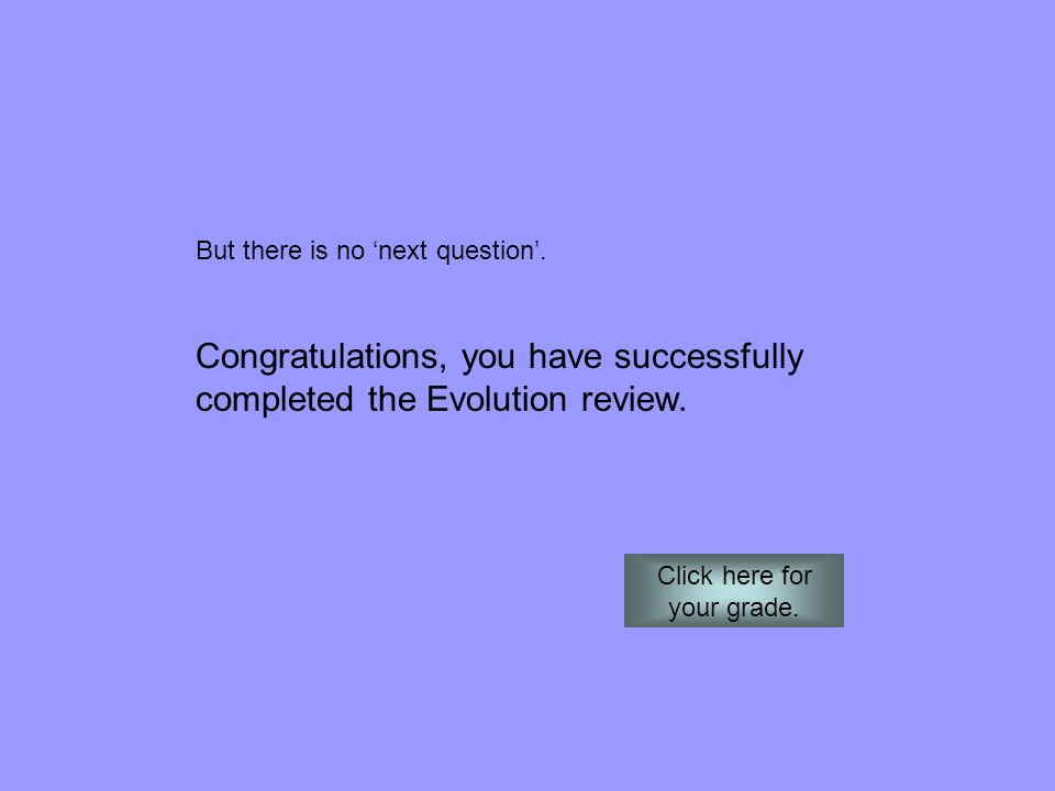 But there is no 'next question'. Congratulations, you have successfully completed the Evolution review. Click here for your grade.