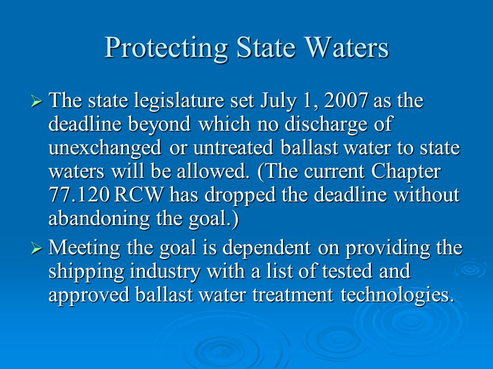 Protecting State Waters  The state legislature set July 1, 2007 as the deadline beyond which no discharge of unexchanged or untreated ballast water to state waters will be allowed.