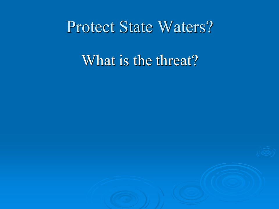 Protect State Waters? What is the threat?
