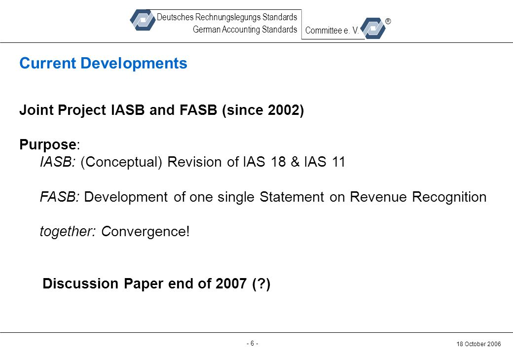 Back-up - 6 - 18 October 2006 Deutsches Rechnungslegungs Standards German Accounting Standards Committee e. V. ® Current Developments Joint Project IA