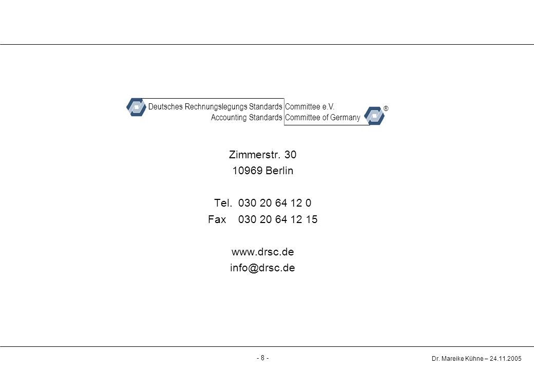 - 8 - Dr. Mareike Kühne – 24.11.2005 Deutsches Rechnungslegungs Standards German Accounting Standards Committee Zimmerstr. 30 10969 Berlin Tel. 030 20