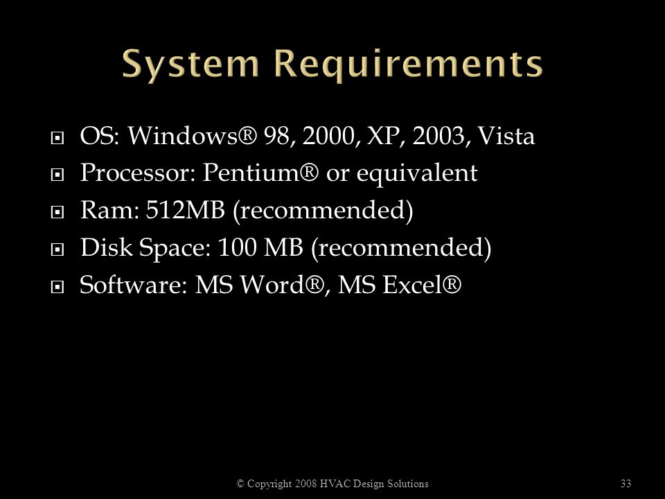  OS: Windows® 98, 2000, XP, 2003, Vista  Processor: Pentium® or equivalent  Ram: 512MB (recommended)  Disk Space: 100 MB (recommended)  Software: