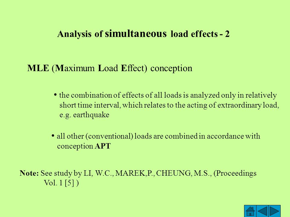 Analysis of simultaneous load effects - 1 APT (Arbitrary Point in Time) approach individual loads are expressed by Load Duration Curves (LDC) Curve LDC is inverse of Cumulative Distribution Function (CDF) Monte Carlo simulation (in SBRA method) is used and for chosen arbitrary point in time the combination of all load effects is defined histogram for combinations of load effects is obtained by many times repeated random choise of loads Remark This approach respects not only frequency of the various magnitudes of load during the life of structure, but also time intervals when load is zero.