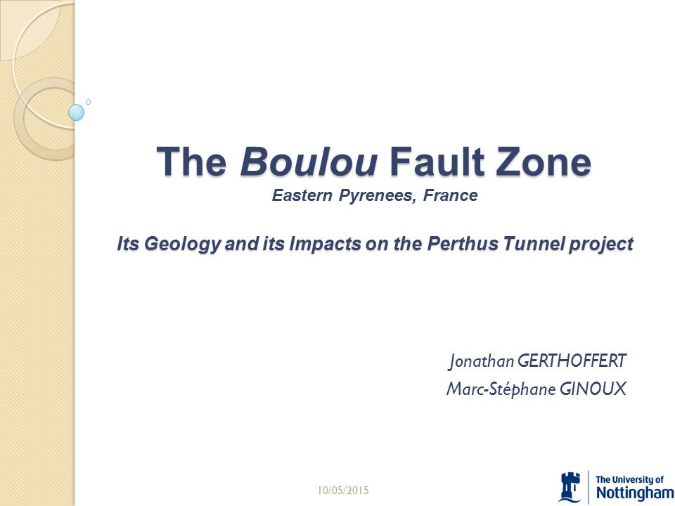The Boulou Fault Zone Its Geology and its Impacts on the Perthus Tunnel project The Boulou Fault Zone Eastern Pyrenees, France Its Geology and its Impacts on the Perthus Tunnel project Jonathan GERTHOFFERT Marc-Stéphane GINOUX 10/05/20151