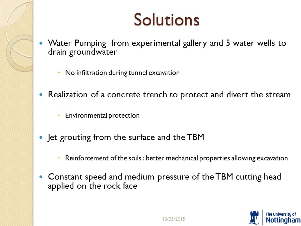 Solutions Water Pumping from experimental gallery and 5 water wells to drain groundwater  No infiltration during tunnel excavation Realization of a concrete trench to protect and divert the stream  Environmental protection Jet grouting from the surface and the TBM  Reinforcement of the soils : better mechanical properties allowing excavation Constant speed and medium pressure of the TBM cutting head applied on the rock face 10/05/201511