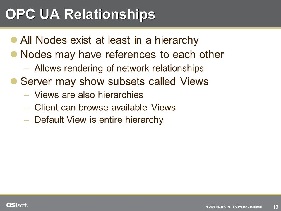 13 © 2008 OSIsoft, Inc. | Company Confidential OPC UA Relationships All Nodes exist at least in a hierarchy Nodes may have references to each other –A
