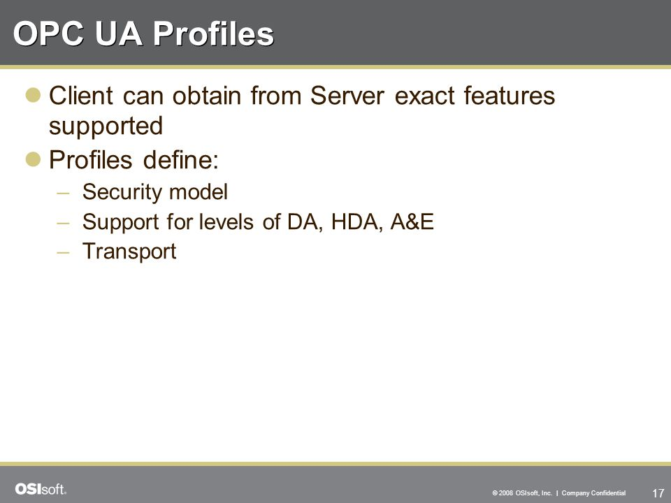17 © 2008 OSIsoft, Inc. | Company Confidential OPC UA Profiles Client can obtain from Server exact features supported Profiles define: –Security model