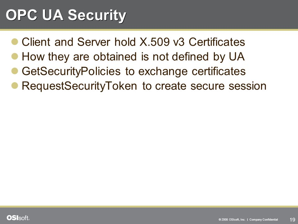 19 © 2008 OSIsoft, Inc. | Company Confidential OPC UA Security Client and Server hold X.509 v3 Certificates How they are obtained is not defined by UA