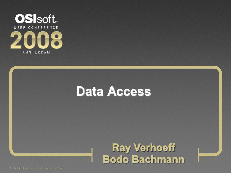 © 2008 OSIsoft, Inc. | Company Confidential Data Access Ray Verhoeff Bodo Bachmann