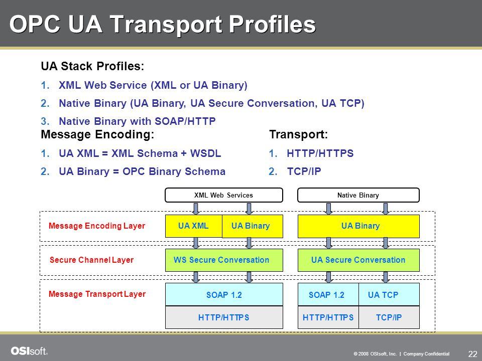 22 © 2008 OSIsoft, Inc. | Company Confidential OPC UA Transport Profiles Message Encoding: 1.UA XML = XML Schema + WSDL 2.UA Binary = OPC Binary Schem