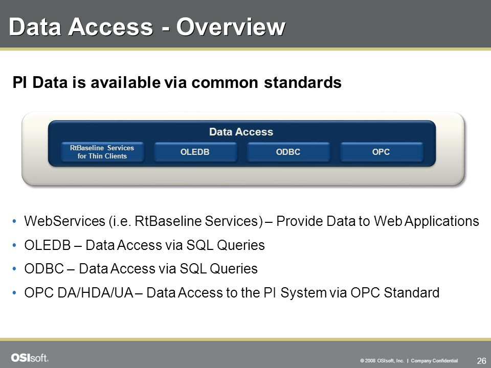 26 © 2008 OSIsoft, Inc. | Company Confidential Data Access - Overview WebServices (i.e. RtBaseline Services) – Provide Data to Web Applications OLEDB