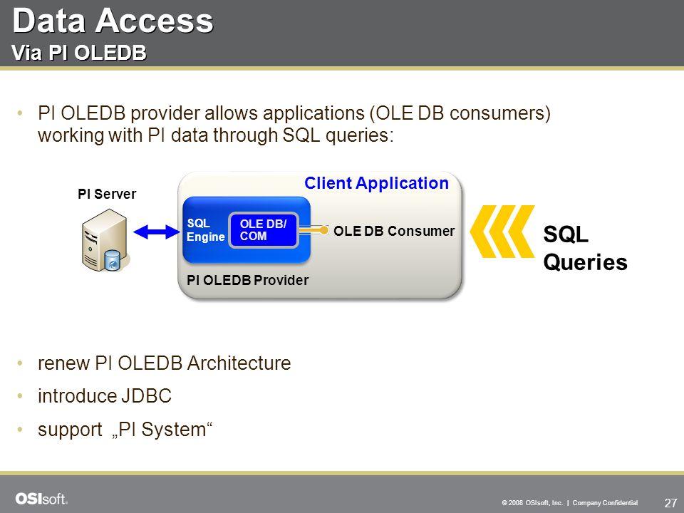 27 © 2008 OSIsoft, Inc. | Company Confidential Data Access Via PI OLEDB PI OLEDB provider allows applications (OLE DB consumers) working with PI data