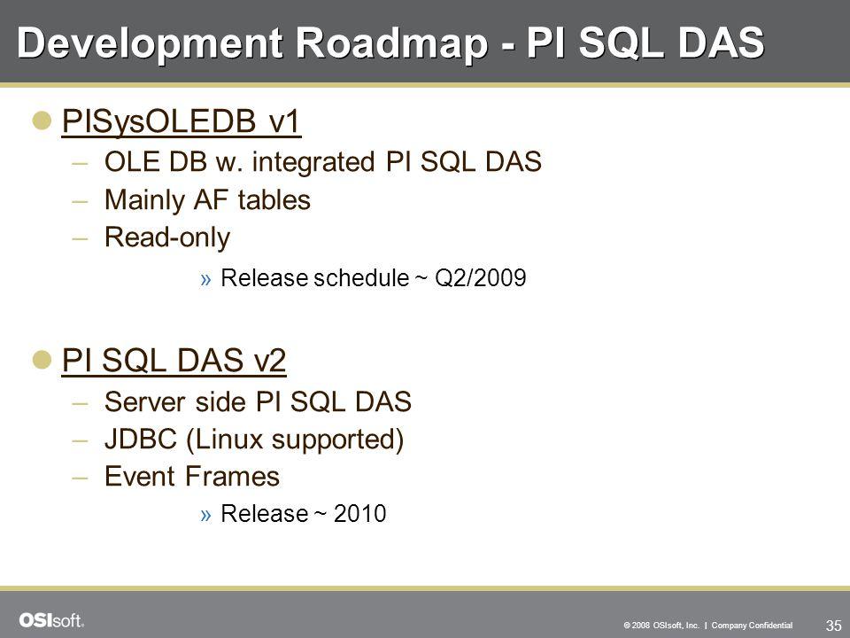 35 © 2008 OSIsoft, Inc. | Company Confidential Development Roadmap - PI SQL DAS PISysOLEDB v1 –OLE DB w. integrated PI SQL DAS –Mainly AF tables –Read