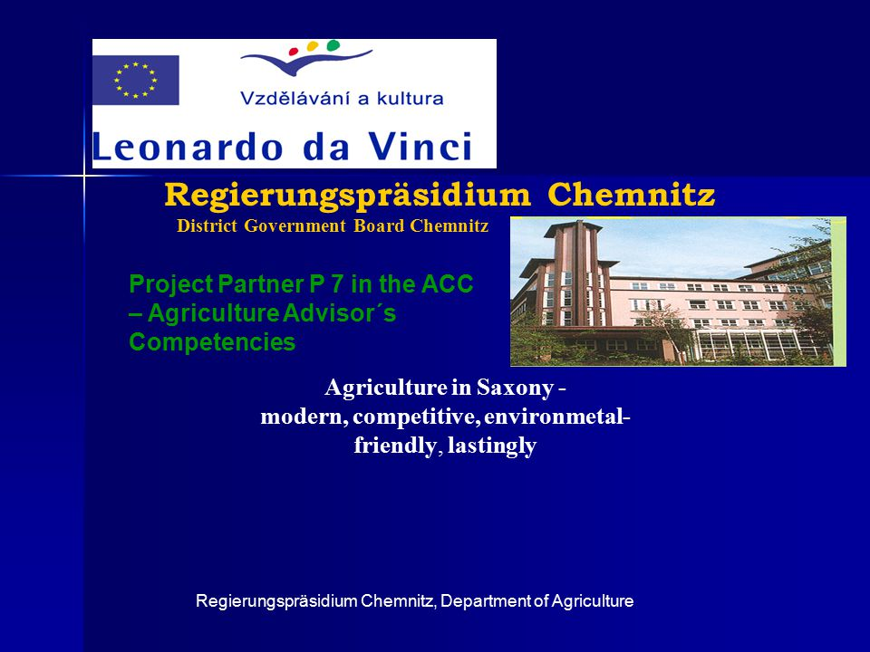 Regierungspräsidium Chemnitz, Department of Agriculture Regierungspräsidium Chemnitz District Government Board Chemnitz Project Partner P 7 in the ACC – Agriculture Advisor´s Competencies Agriculture in Saxony - modern, competitive, environmetal- friendly, lastingly