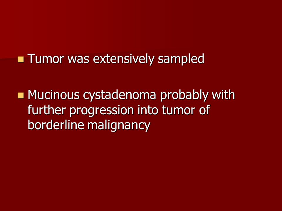 Tumor was extensively sampled Tumor was extensively sampled Mucinous cystadenoma probably with further progression into tumor of borderline malignancy
