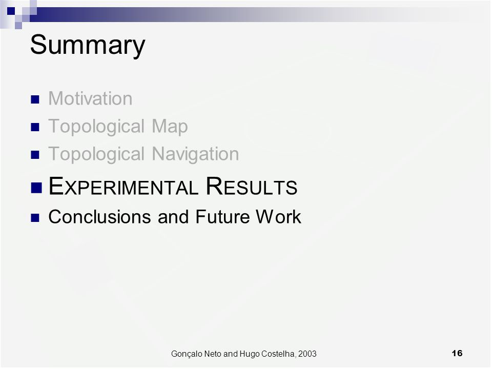 16Gonçalo Neto and Hugo Costelha, 2003 Summary Motivation Topological Map Topological Navigation E XPERIMENTAL R ESULTS Conclusions and Future Work