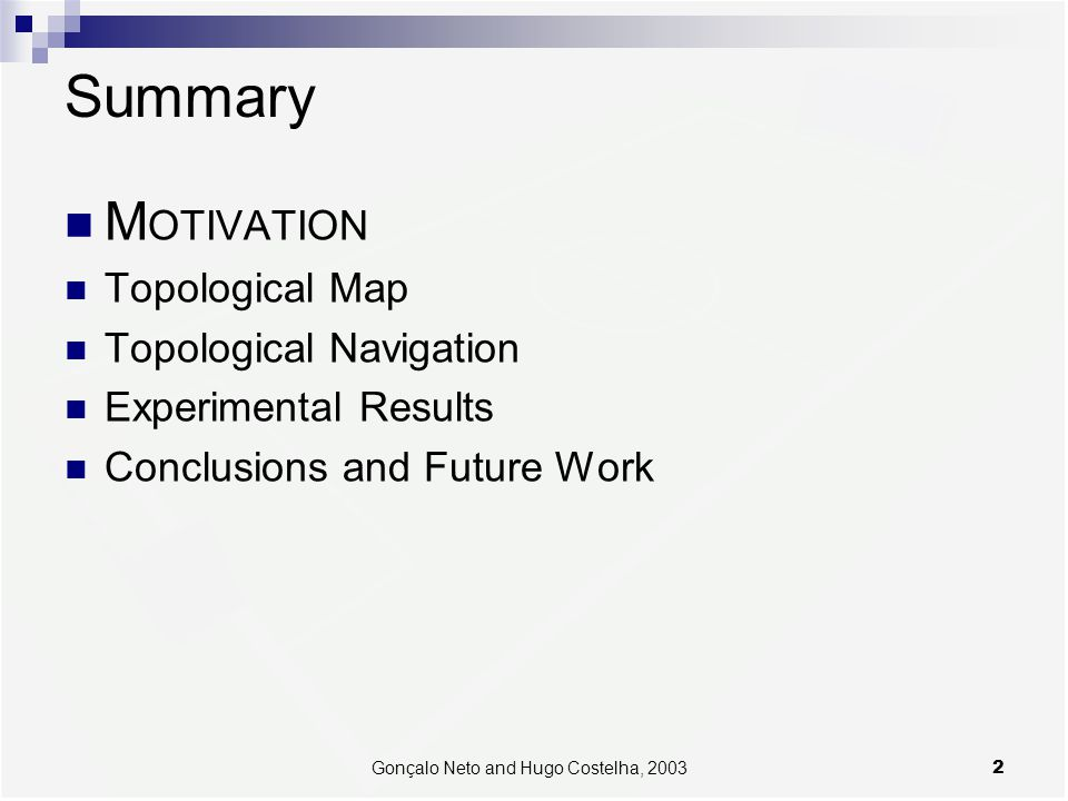 2Gonçalo Neto and Hugo Costelha, 2003 Summary M OTIVATION Topological Map Topological Navigation Experimental Results Conclusions and Future Work