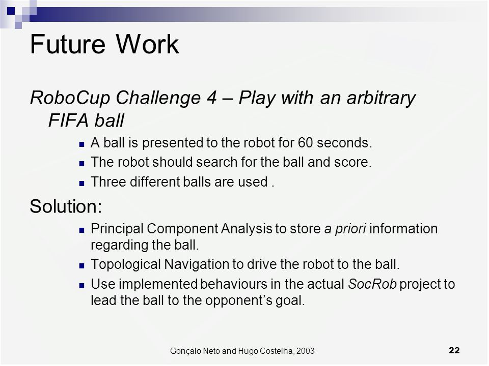 22Gonçalo Neto and Hugo Costelha, 2003 Future Work RoboCup Challenge 4 – Play with an arbitrary FIFA ball A ball is presented to the robot for 60 seco