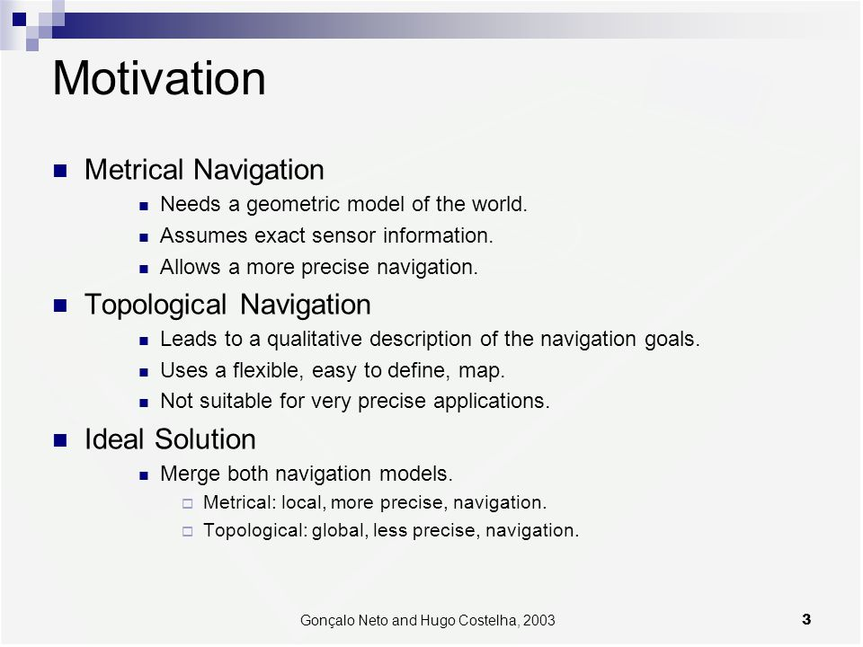 3Gonçalo Neto and Hugo Costelha, 2003 Motivation Metrical Navigation Needs a geometric model of the world. Assumes exact sensor information. Allows a