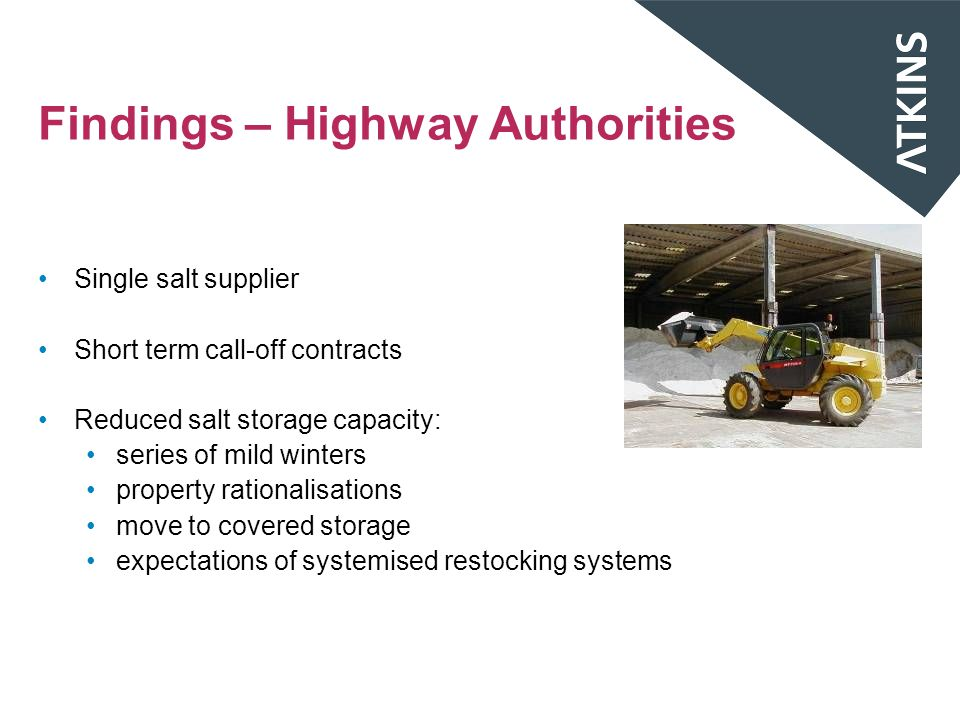 Findings – Highway Authorities Single salt supplier Short term call-off contracts Reduced salt storage capacity: series of mild winters property rationalisations move to covered storage expectations of systemised restocking systems