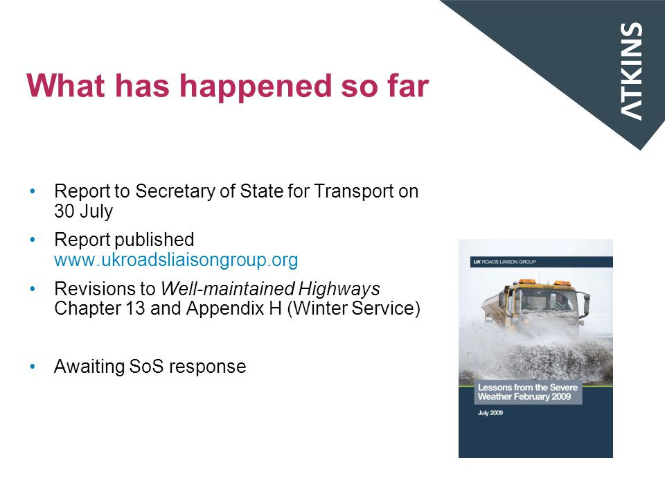 What has happened so far Report to Secretary of State for Transport on 30 July Report published www.ukroadsliaisongroup.org Revisions to Well-maintained Highways Chapter 13 and Appendix H (Winter Service) Awaiting SoS response