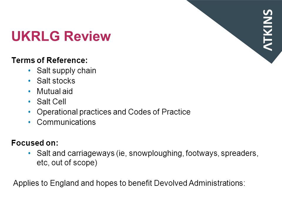 UKRLG Review Terms of Reference: Salt supply chain Salt stocks Mutual aid Salt Cell Operational practices and Codes of Practice Communications Focused on: Salt and carriageways (ie, snowploughing, footways, spreaders, etc, out of scope) Applies to England and hopes to benefit Devolved Administrations: