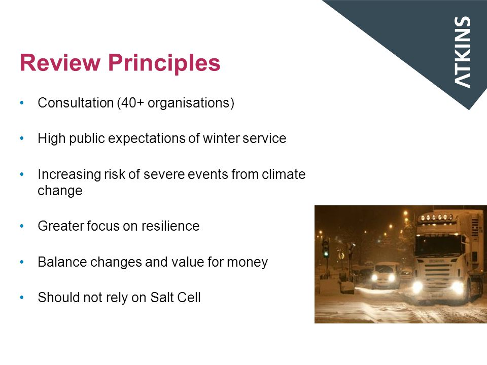 Review Principles Consultation (40+ organisations) High public expectations of winter service Increasing risk of severe events from climate change Greater focus on resilience Balance changes and value for money Should not rely on Salt Cell
