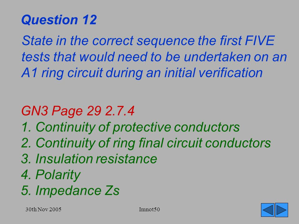30th Nov 2005Imnot50 Question 12 State in the correct sequence the first FIVE tests that would need to be undertaken on an A1 ring circuit during an initial verification GN3 Page 29 2.7.4 1.