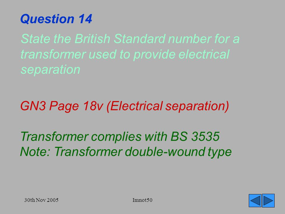 30th Nov 2005Imnot50 Question 14 State the British Standard number for a transformer used to provide electrical separation GN3 Page 18v (Electrical separation) Transformer complies with BS 3535 Note: Transformer double-wound type