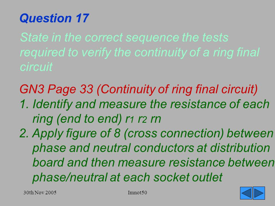 30th Nov 2005Imnot50 Question 17 State in the correct sequence the tests required to verify the continuity of a ring final circuit GN3 Page 33 (Continuity of ring final circuit) 1.