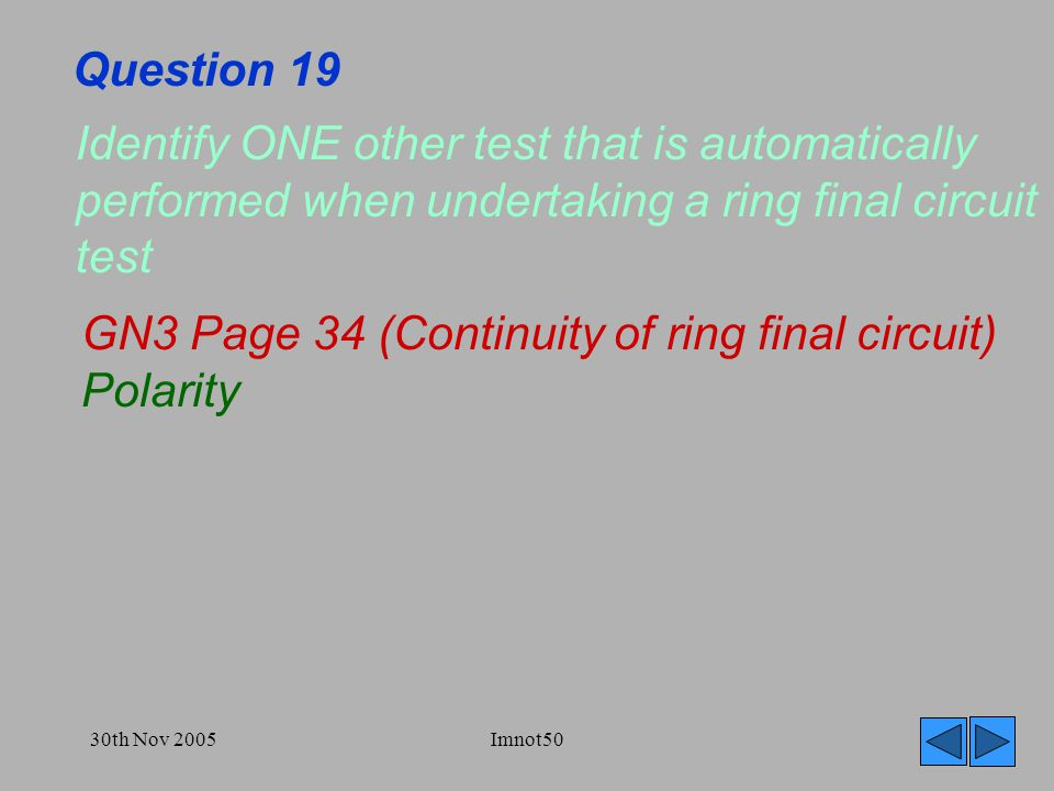 30th Nov 2005Imnot50 Question 19 Identify ONE other test that is automatically performed when undertaking a ring final circuit test GN3 Page 34 (Continuity of ring final circuit) Polarity