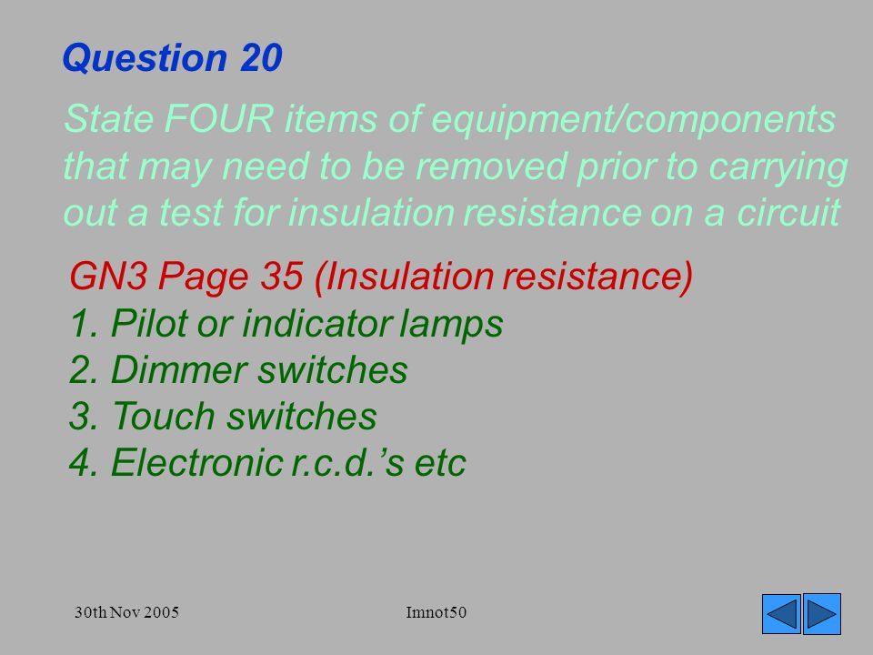 30th Nov 2005Imnot50 Question 20 State FOUR items of equipment/components that may need to be removed prior to carrying out a test for insulation resistance on a circuit GN3 Page 35 (Insulation resistance) 1.
