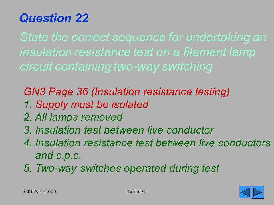 30th Nov 2005Imnot50 Question 22 State the correct sequence for undertaking an insulation resistance test on a filament lamp circuit containing two-way switching GN3 Page 36 (Insulation resistance testing) 1.