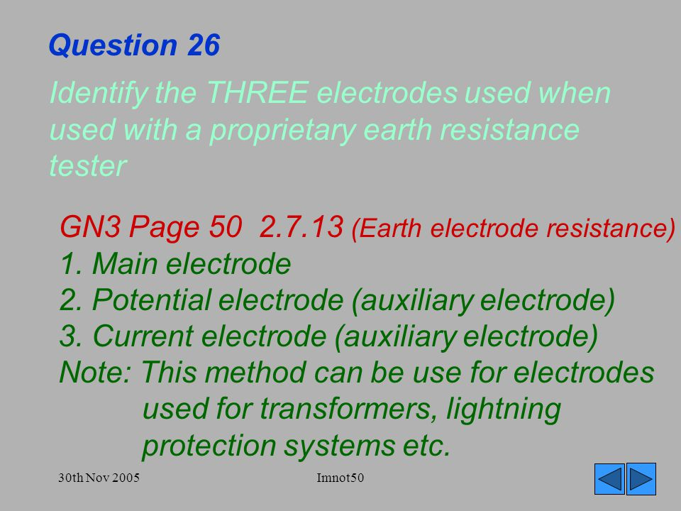 30th Nov 2005Imnot50 Question 26 Identify the THREE electrodes used when used with a proprietary earth resistance tester GN3 Page 50 2.7.13 (Earth electrode resistance) 1.
