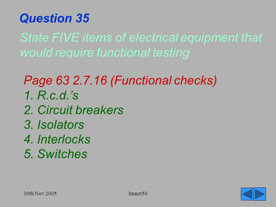30th Nov 2005Imnot50 Question 35 State FIVE items of electrical equipment that would require functional testing Page 63 2.7.16 (Functional checks) 1.